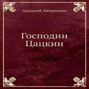 Аудиокнига Аркадия Аверченко «Господин Цацкин» .mp3